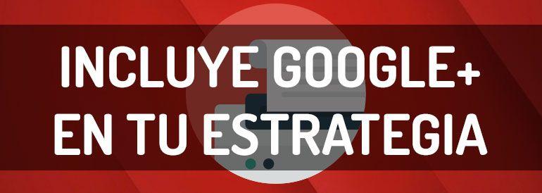 Razones por las que debes incluir Google+ en tu estrategia de redes sociales.