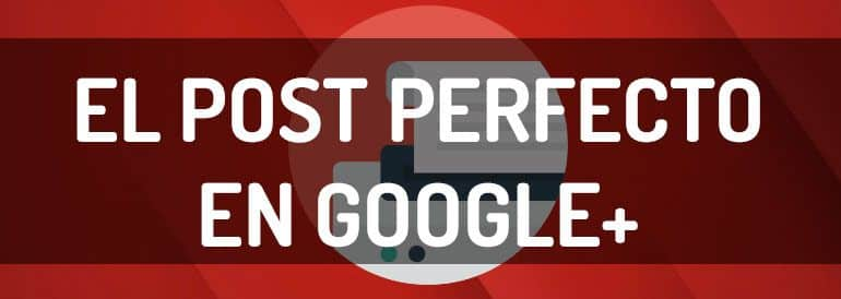 Los elementos de un post perfecto en Google+ por Social Media Pymes, Blog de Marketing de Contenidos.