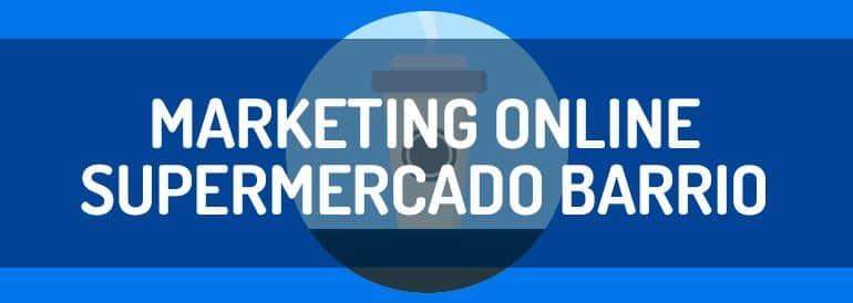 Cómo hacer marketing online cuando eres un supermercado de barrio.