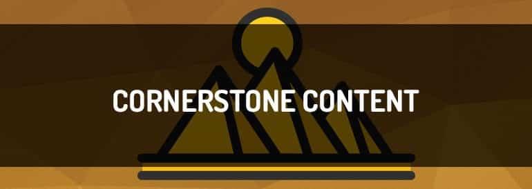 Cornerstone Content, qué es y cómo aplicarlo en los contenidos.